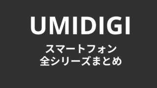 UMIDIGIのスマートフォン、全シリーズまとめ!